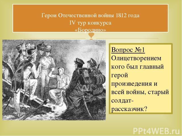 Герои Отечественной войны 1812 года IV тур конкурса «Бородино» Вопрос №1 Олицетворением кого был главный герой произведения и всей войны, старый солдат- рассказчик?