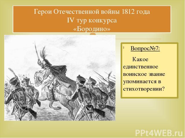 Вопрос№7: Какое единственное воинское звание упоминается в стихотворении? Герои Отечественной войны 1812 года IV тур конкурса «Бородино»