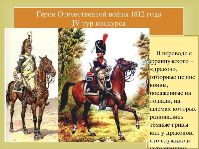 В переводе с французского – «дракон», отборные пешие воины, посаженные на лошади, на шлемах которых развивались тёмные гривы как у драконов, что служило и устрашением врага и защитой от удара по шее и плечам. Вопрос№9: Как назывался этот род войск в…