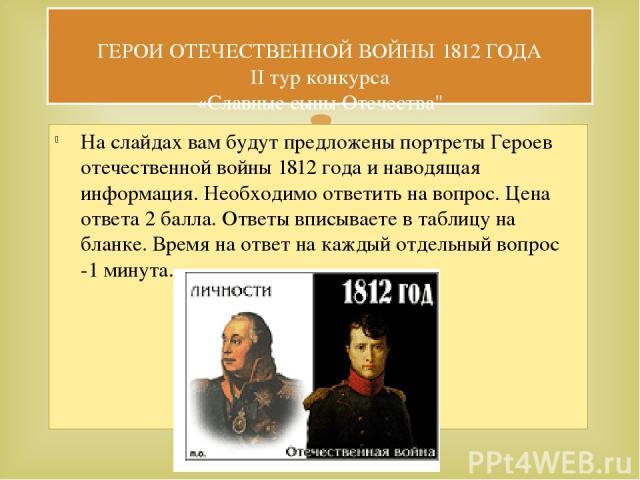 На слайдах вам будут предложены портреты Героев отечественной войны 1812 года и наводящая информация. Необходимо ответить на вопрос. Цена ответа 2 балла. Ответы вписываете в таблицу на бланке. Время на ответ на каждый отдельный вопрос -1 минута. ГЕР…