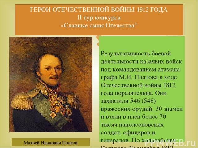 Результативность боевой деятельности казачьих войск под командованием атамана графа М.И. Платова в ходе Отечественной войны 1812 года поразительна. Они захватили 546 (548) вражеских орудий, 30 знамен и взяли в плен более 70 тысяч наполеоновских солд…