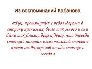 Из воспоминаний Кабанова «Рук, протянутых с револьверами в сторону казнимых, был