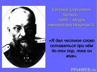 Евгений Сергеевич Боткин, лейб – медик императора Николая II. «Я дал честное сло
