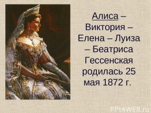 Алиса – Виктория – Елена – Луиза – Беатриса Гессенская родилась 25 мая 1872 г.