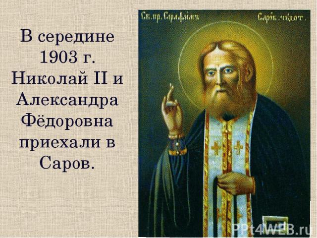 В середине 1903 г. Николай II и Александра Фёдоровна приехали в Саров.
