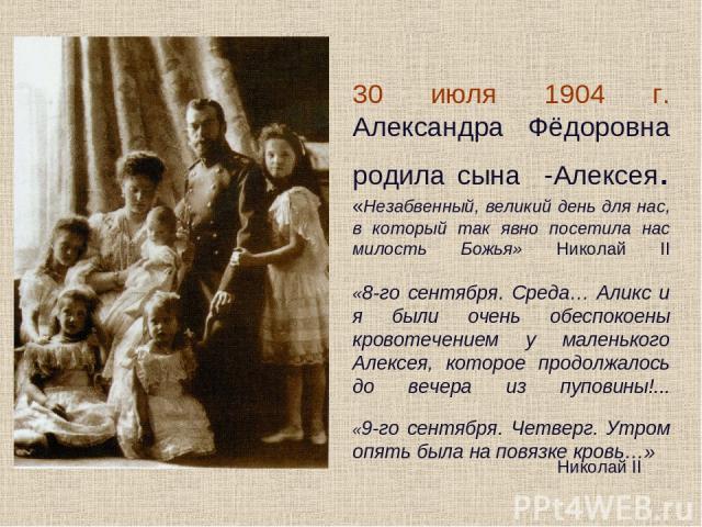 30 июля 1904 г. Александра Фёдоровна родила сына -Алексея. «Незабвенный, великий день для нас, в который так явно посетила нас милость Божья» Николай II «8-го сентября. Среда… Аликс и я были очень обеспокоены кровотечением у маленького Алексея, кото…