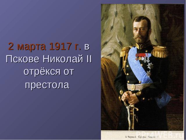 2 марта 1917 г. в Пскове Николай II отрёкся от престола