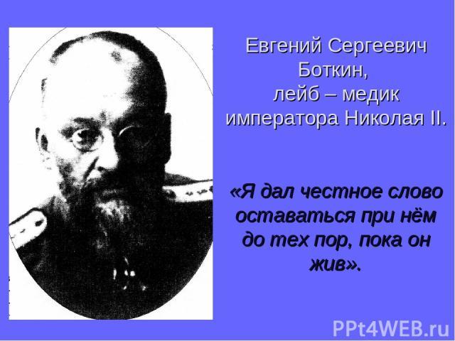 Евгений Сергеевич Боткин, лейб – медик императора Николая II. «Я дал честное слово оставаться при нём до тех пор, пока он жив».
