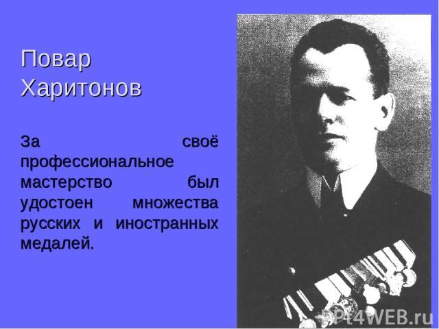 Повар Харитонов За своё профессиональное мастерство был удостоен множества русских и иностранных медалей.