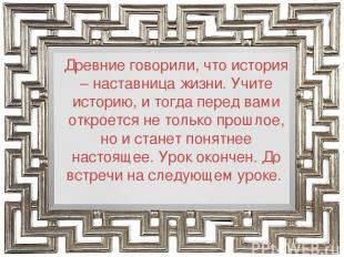 Древние говорили, что история – наставница жизни. Учите историю, и тогда перед в