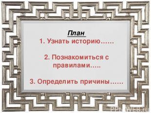 План 1. Узнать историю…… 2. Познакомиться с правилами….. 3. Определить причины……