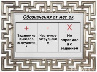 Обозначения отметок + - Х Задание не вызвало затруднений Частичное затруднение Н