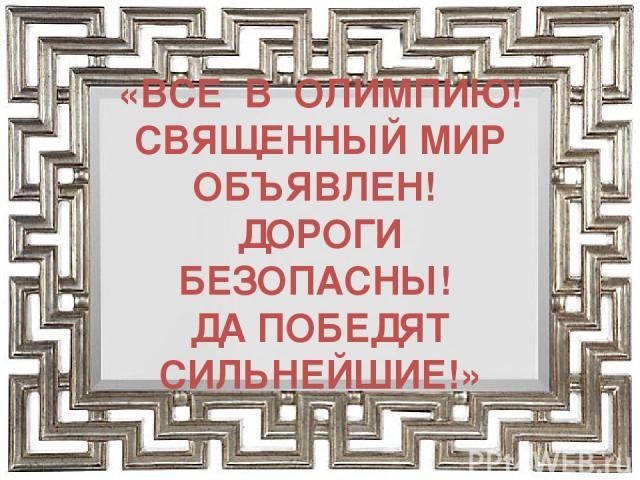 «ВСЕ В ОЛИМПИЮ! СВЯЩЕННЫЙ МИР ОБЪЯВЛЕН! ДОРОГИ БЕЗОПАСНЫ! ДА ПОБЕДЯТ СИЛЬНЕЙШИЕ!»