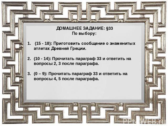 ДОМАШНЕЕ ЗАДАНИЕ: §33 По выбору: (15 - 18): Приготовить сообщение о знаменитых атлетах Древней Греции. (10 - 14): Прочитать параграф 33 и ответить на вопросы 2, 3 после параграфа. (0 – 9): Прочитать параграф 33 и ответить на вопросы 4, 5 после параграфа.