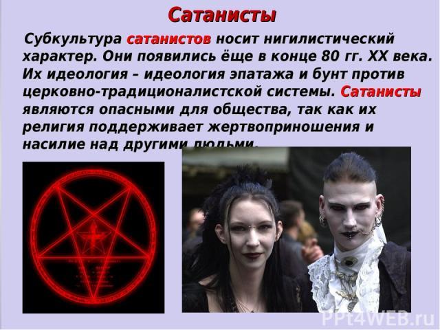 * Сатанисты Субкультура сатанистов носит нигилистический характер. Они появились ёще в конце 80 гг. ХХ века. Их идеология – идеология эпатажа и бунт против церковно-традиционалистской системы. Сатанисты являются опасными для общества, так как их рел…