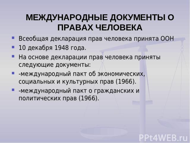 МЕЖДУНАРОДНЫЕ ДОКУМЕНТЫ О ПРАВАХ ЧЕЛОВЕКА Всеобщая декларация прав человека принята ООН 10 декабря 1948 года. На основе декларации прав человека приняты следующие документы: -международный пакт об экономических, социальных и культурных прав (1966). …