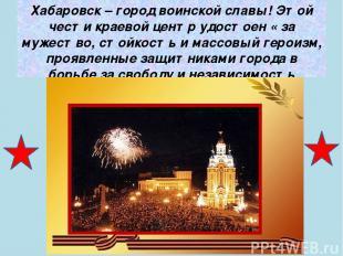 Хабаровск – город воинской славы! Этой чести краевой центр удостоен « за мужеств