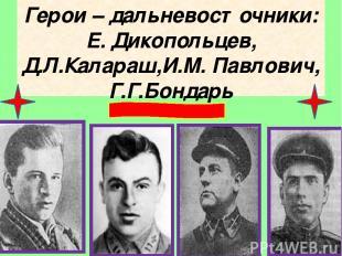 Герои – дальневосточники: Е. Дикопольцев, Д.Л.Калараш,И.М. Павлович, Г.Г.Бондарь