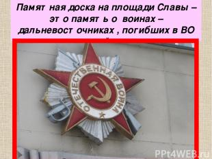 Памятная доска на площади Славы – это память о воинах – дальневосточниках , поги