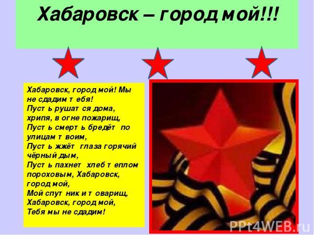Хабаровск – город мой!!! Хабаровск, город мой! Мы не сдадим тебя! Пусть рушатся дома, хрипя, в огне пожарищ, Пусть смерть бредёт по улицам твоим, Пусть жжёт глаза горячий чёрный дым, Пусть пахнет хлеб теплом пороховым, Хабаровск, город мой, Мой спут…