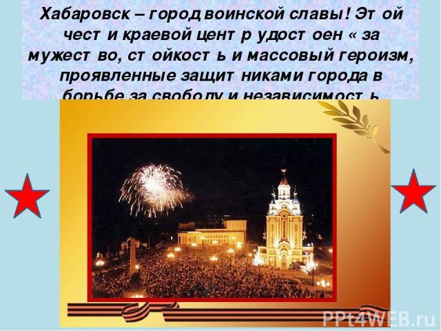 Хабаровск – город воинской славы! Этой чести краевой центр удостоен « за мужество, стойкость и массовый героизм, проявленные защитниками города в борьбе за свободу и независимость Отечества»