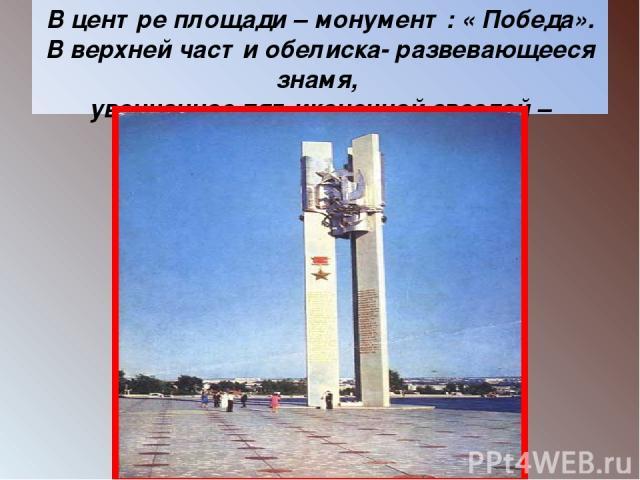 В центре площади – монумент: « Победа». В верхней части обелиска- развевающееся знамя, увенчанное пятиконечной звездой – символом ратного подвига