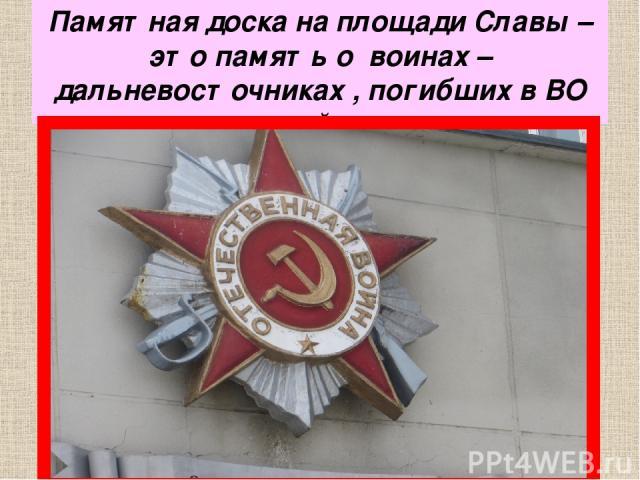 Памятная доска на площади Славы – это память о воинах – дальневосточниках , погибших в ВО войне