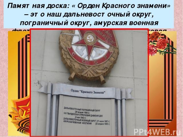 Памятная доска: « Орден Красного знамени» – это наш дальневосточный округ, пограничный округ, амурская военная флотилия и 9 – я гвардейская стрелковая дивизия, прославившиеся в годы ВО войны