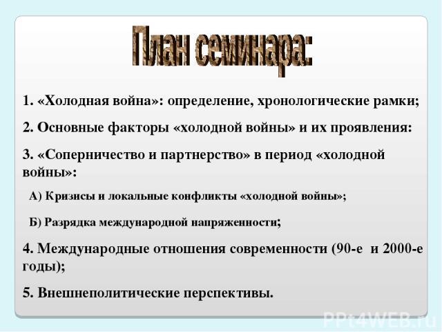 1. «Холодная война»: определение, хронологические рамки; 2. Основные факторы «холодной войны» и их проявления: 3. «Соперничество и партнерство» в период «холодной войны»: А) Кризисы и локальные конфликты «холодной войны»; Б) Разрядка международной н…