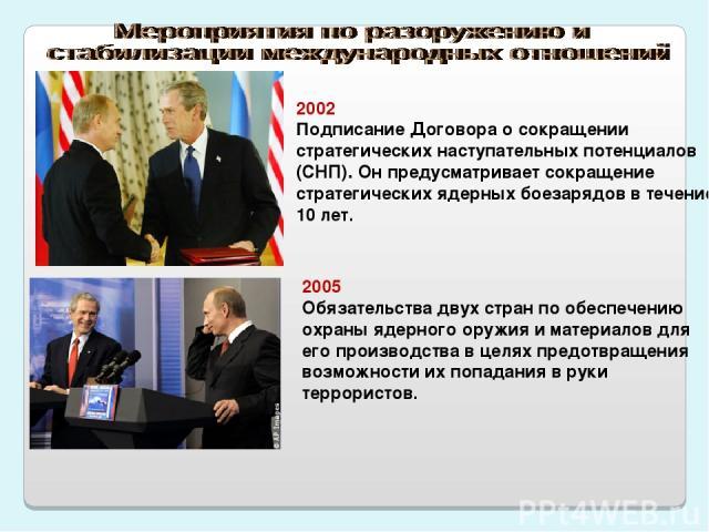 2002 Подписание Договора о сокращении стратегических наступательных потенциалов (СНП). Он предусматривает сокращение стратегических ядерных боезарядов в течение 10 лет. 2005 Обязательства двух стран по обеспечению охраны ядерного оружия и материалов…