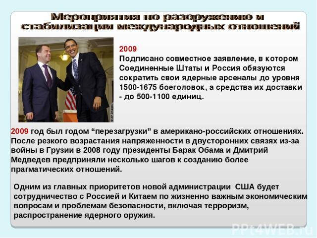 2009 Подписано совместное заявление, в котором Соединенные Штаты и Россия обязуются сократить свои ядерные арсеналы до уровня 1500-1675 боеголовок, а средства их доставки - до 500-1100 единиц. Одним из главных приоритетов новой администрации США буд…