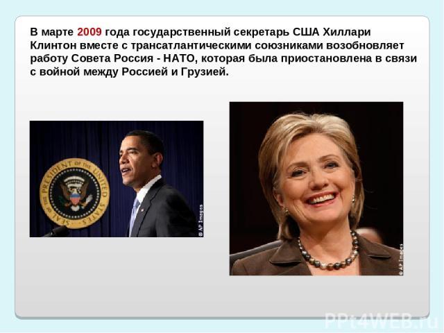 В марте 2009 года государственный секретарь США Хиллари Клинтон вместе с трансатлантическими союзниками возобновляет работу Совета Россия - НАТО, которая была приостановлена в связи с войной между Россией и Грузией.