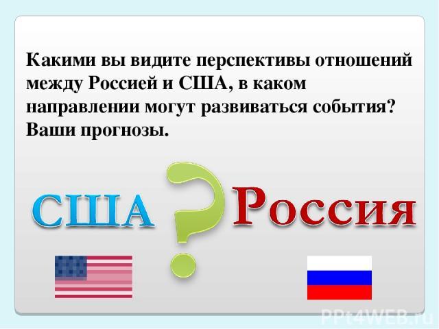 Какими вы видите перспективы отношений между Россией и США, в каком направлении могут развиваться события? Ваши прогнозы.