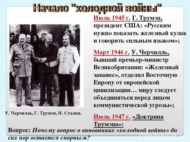 Июль 1945 г. Г. Трумэн, президент США: «Русским нужно показать железный кулак и говорить сильным языком»; Март 1946 г. У. Черчилль, бывший премьер-министр Великобритании: «Железный занавес», отделил Восточную Европу от европейской цивилизации… миру …
