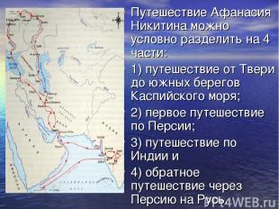 Путешествие Афанасия Никитина можно условно разделить на 4 части: 1) путешествие