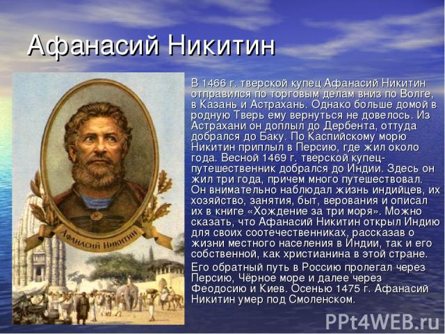 Афанасий Никитин В 1466 г. тверской купец Афанасий Никитин отправился по торговым делам вниз по Волге, в Казань и Астрахань. Однако больше домой в родную Тверь ему вернуться не довелось. Из Астрахани он доплыл до Дербента, оттуда добрался до Баку. П…