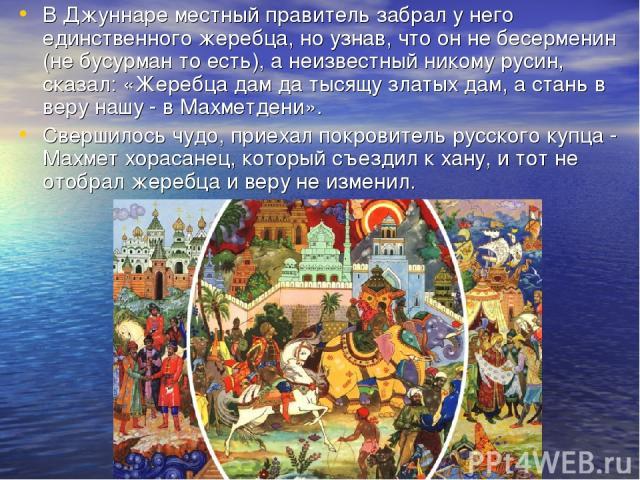 В Джуннаре местный правитель забрал у него единственного жеребца, но узнав, что он не бесерменин (не бусурман то есть), а неизвестный никому русин, сказал: «Жеребца дам да тысящу златых дам, а стань в веру нашу - в Махметдени». Свершилось чудо, прие…