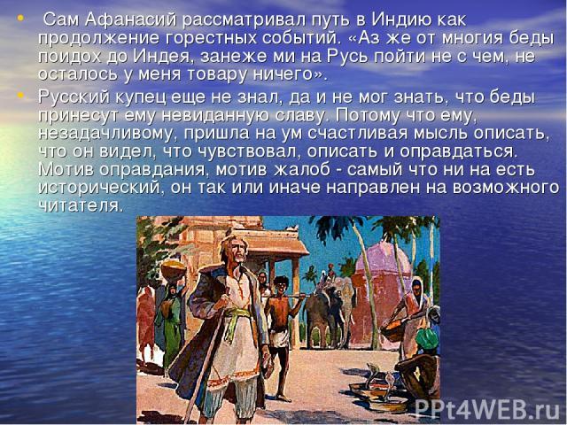 Сам Афанасий рассматривал путь в Индию как продолжение горестных событий. «Аз же от многия беды поидох до Индея, занеже ми на Русь пойти не с чем, не осталось у меня товару ничего». Русский купец еще не знал, да и не мог знать, что беды принесут ему…