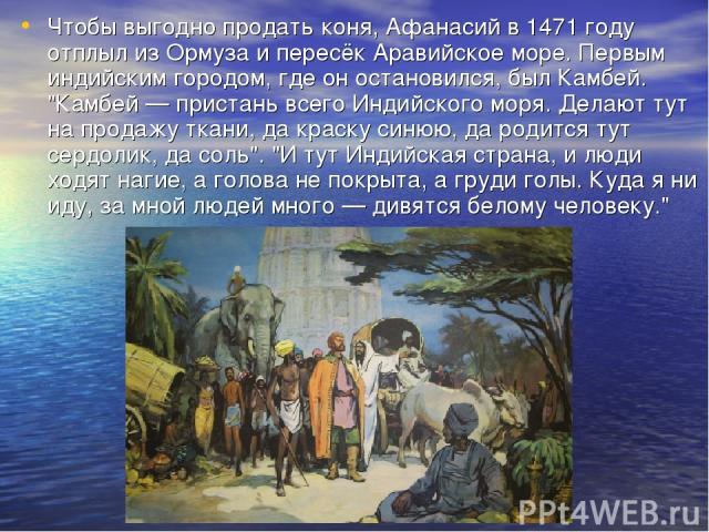 Чтобы выгодно продать коня, Афанасий в 1471 году отплыл из Ормуза и пересёк Аравийское море. Первым индийским городом, где он остановился, был Камбей.