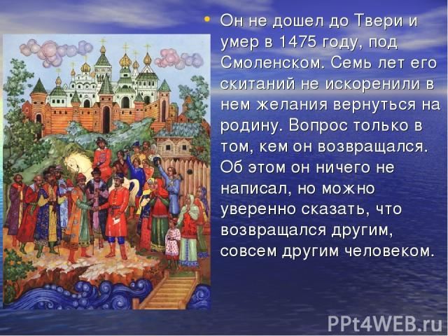Он не дошел до Твери и умер в 1475 году, под Смоленском. Семь лет его скитаний не искоренили в нем желания вернуться на родину. Вопрос только в том, кем он возвращался. Об этом он ничего не написал, но можно уверенно сказать, что возвращался другим,…