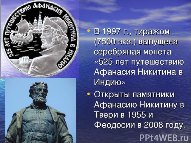 В 1997 г., тиражом (7500 экз.) выпущена серебряная монета «525 лет путешествию Афанасия Никитина в Индию» Открыты памятники Афанасию Никитину в Твери в 1955 и Феодосии в 2008 году.