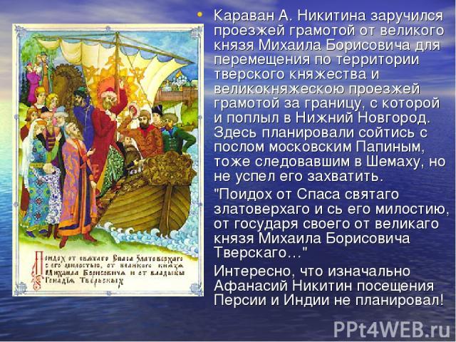 Караван А. Никитина заручился проезжей грамотой от великого князя Михаила Борисовича для перемещения по территории тверского княжества и великокняжескою проезжей грамотой за границу, с которой и поплыл в Нижний Новгород. Здесь планировали сойтись с …