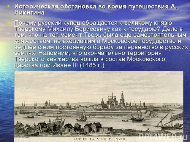 Историческая обстановка во время путешествия А. Никитина Почему русский купец обращается к великому князю Тверскому Михаилу Борисовичу как к государю? Дело в том, что на тот момент Тверь была еще самостоятельным княжеством, не входившим в Московское…