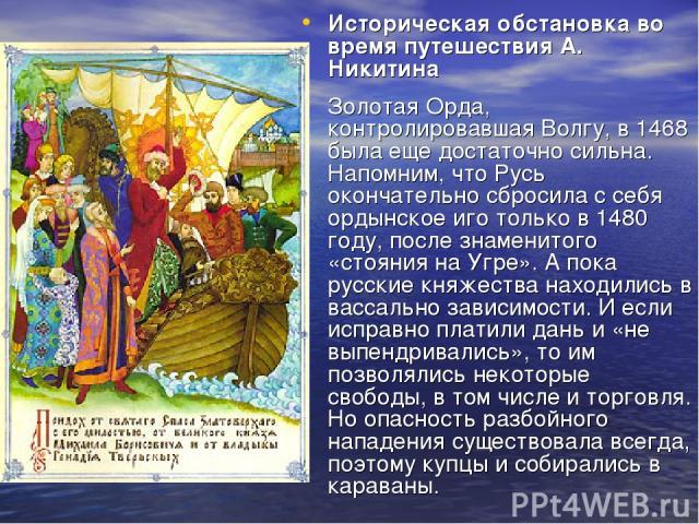 Историческая обстановка во время путешествия А. Никитина Золотая Орда, контролировавшая Волгу, в 1468 была еще достаточно сильна. Напомним, что Русь окончательно сбросила с себя ордынское иго только в 1480 году, после знаменитого «стояния на Угре». …