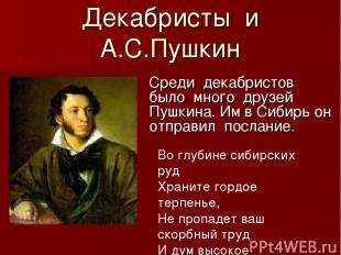Декабристы и А.С.Пушкин Среди декабристов было много друзей Пушкина. Им в Сибирь