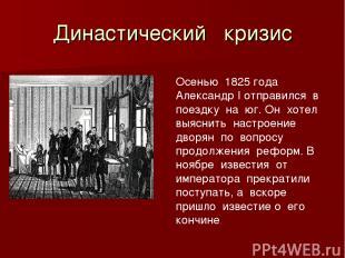 Династический кризис Осенью 1825 года Александр I отправился в поездку на юг. Он