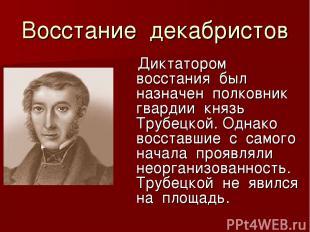 Восстание декабристов Диктатором восстания был назначен полковник гвардии князь