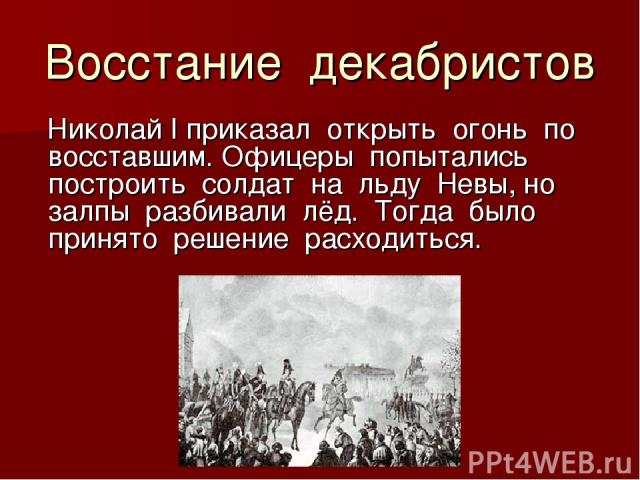 Восстание декабристов Николай I приказал открыть огонь по восставшим. Офицеры попытались построить солдат на льду Невы, но залпы разбивали лёд. Тогда было принято решение расходиться.