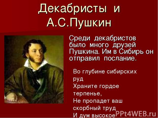 Декабристы и А.С.Пушкин Среди декабристов было много друзей Пушкина. Им в Сибирь он отправил послание. Во глубине сибирских руд Храните гордое терпенье, Не пропадет ваш скорбный труд И дум высокое стремленье….