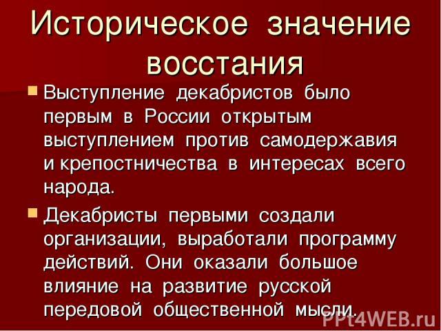 Историческое значение восстания Выступление декабристов было первым в России открытым выступлением против самодержавия и крепостничества в интересах всего народа. Декабристы первыми создали организации, выработали программу действий. Они оказали бол…